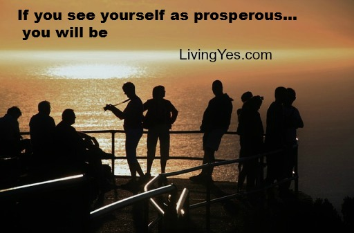If you see yourself as prosperous... you will be.    LivingYes.com