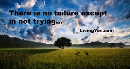 There is no failure except in not trying